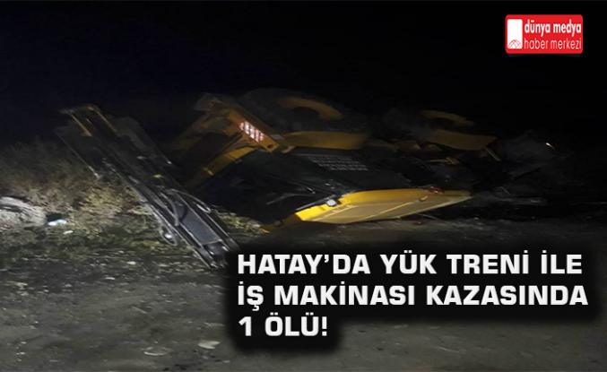 Hatay'da Yük Treni ile İş Makinası Kazasında 1 Ölü!